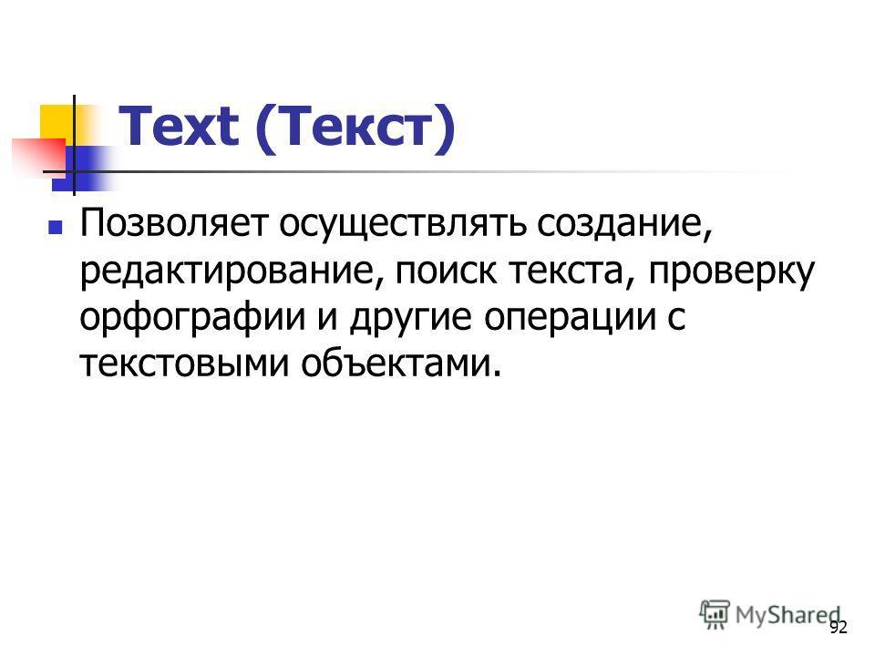 92 Text (Текст) Позволяет осуществлять создание, редактирование, поиск текста, проверку орфографии и другие операции с текстовыми объектами.