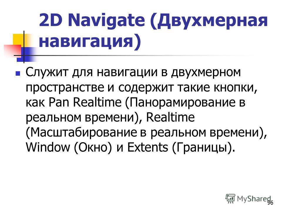 96 2D Navigate (Двухмерная навигация) Служит для навигации в двухмерном пространстве и содержит такие кнопки, как Pan Realtime (Панорамирование в реальном времени), Realtime (Масштабирование в реальном времени), Window (Окно) и Extents (Границы).