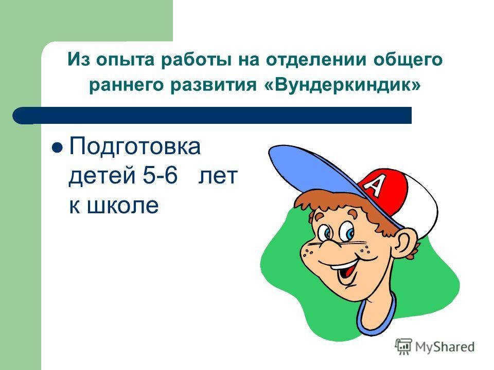 Из опыта работы на отделении общего раннего развития «Вундеркиндик» Подготовка детей 5-6 лет к школе