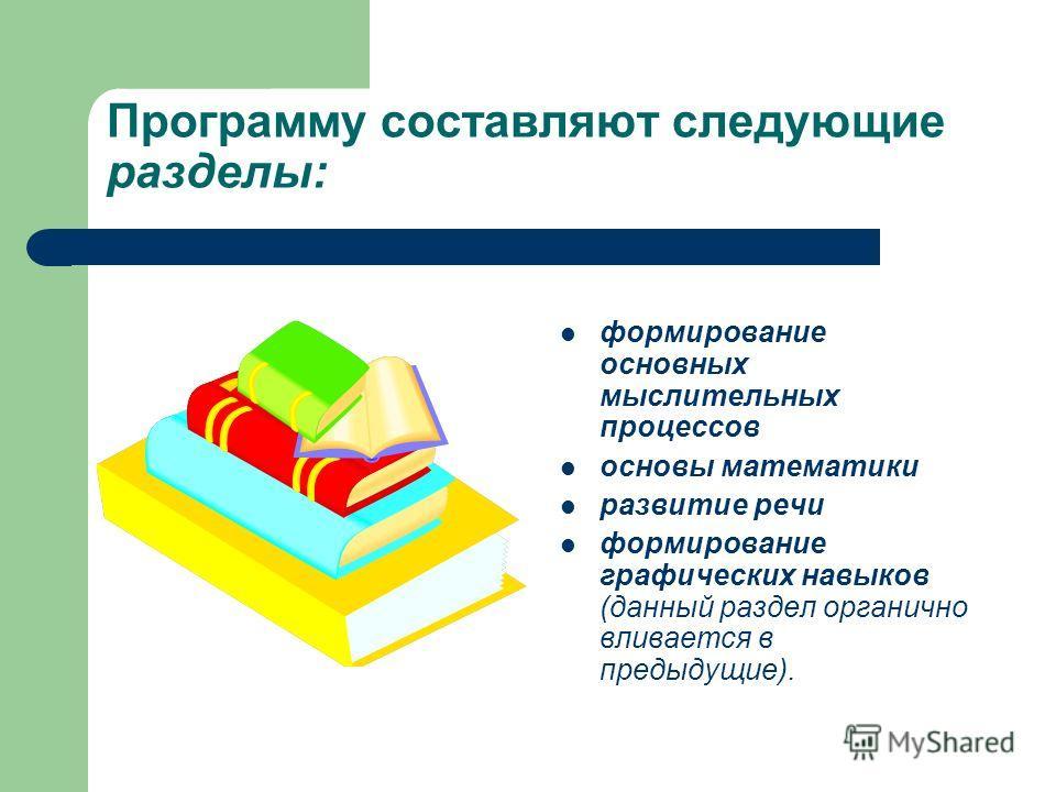 Программу составляют следующие разделы: формирование основных мыслительных процессов основы математики развитие речи формирование графических навыков (данный раздел органично вливается в предыдущие).