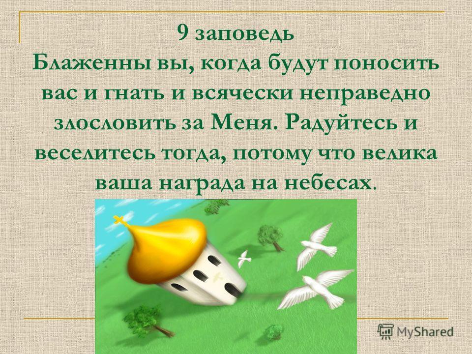 9 заповедь Блаженны вы, когда будут поносить вас и гнать и всячески неправедно злословить за Меня. Радуйтесь и веселитесь тогда, потому что велика ваша награда на небесах.