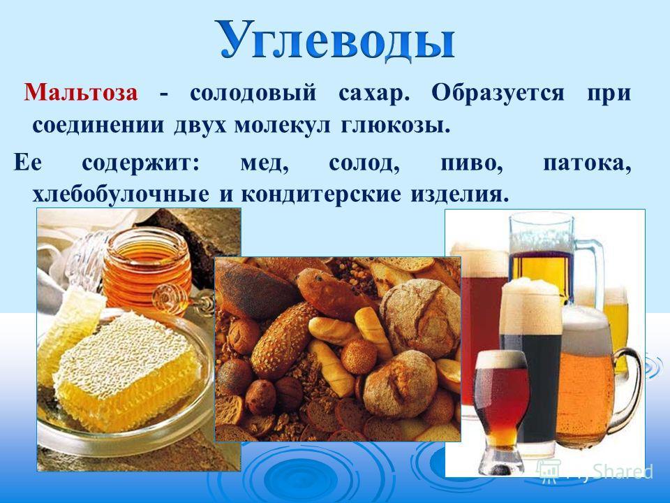 Мальтоза - солодовый сахар. Образуется при соединении двух молекул глюкозы. Ее содержит: мед, солод, пиво, патока, хлебобулочные и кондитерские изделия.