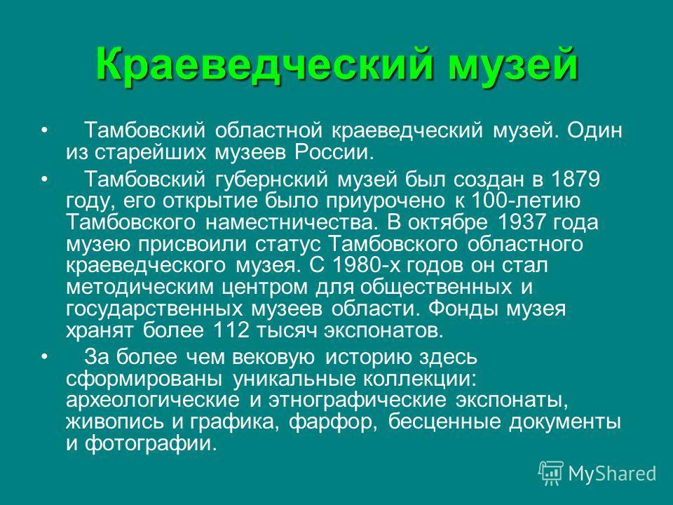 Краеведческий музей Тамбовский областной краеведческий музей. Один из старейших музеев России. Тамбовский губернский музей был создан в 1879 году, его открытие было приурочено к 100-летию Тамбовского наместничества. В октябре 1937 года музею присвоил