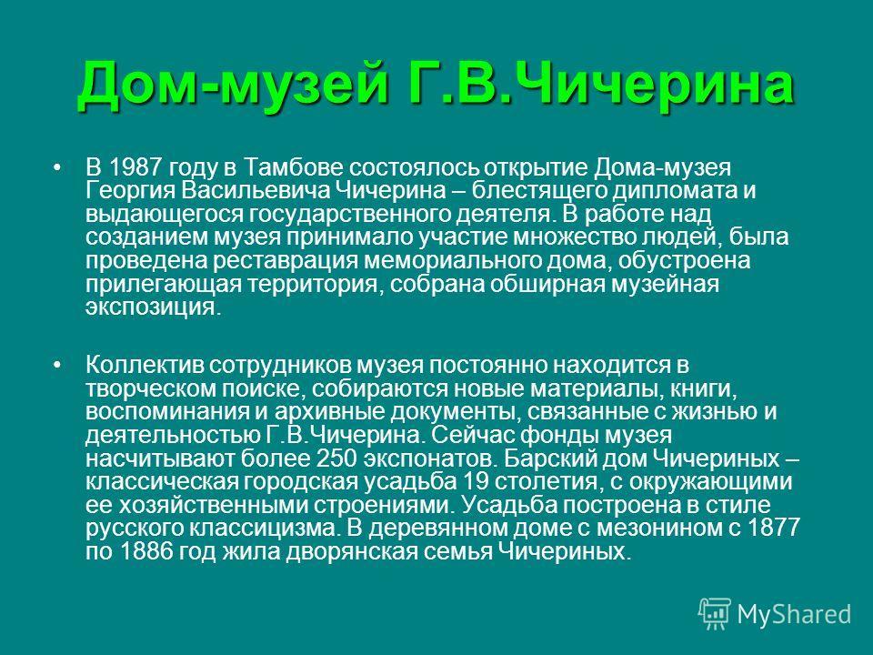 Дом-музей Г.В.Чичерина В 1987 году в Тамбове состоялось открытие Дома-музея Георгия Васильевича Чичерина – блестящего дипломата и выдающегося государственного деятеля. В работе над созданием музея принимало участие множество людей, была проведена рес