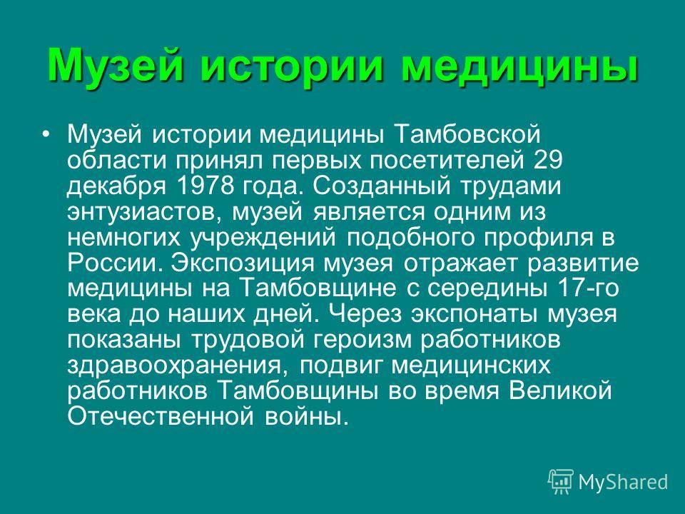 Музей истории медицины Музей истории медицины Тамбовской области принял первых посетителей 29 декабря 1978 года. Созданный трудами энтузиастов, музей является одним из немногих учреждений подобного профиля в России. Экспозиция музея отражает развитие
