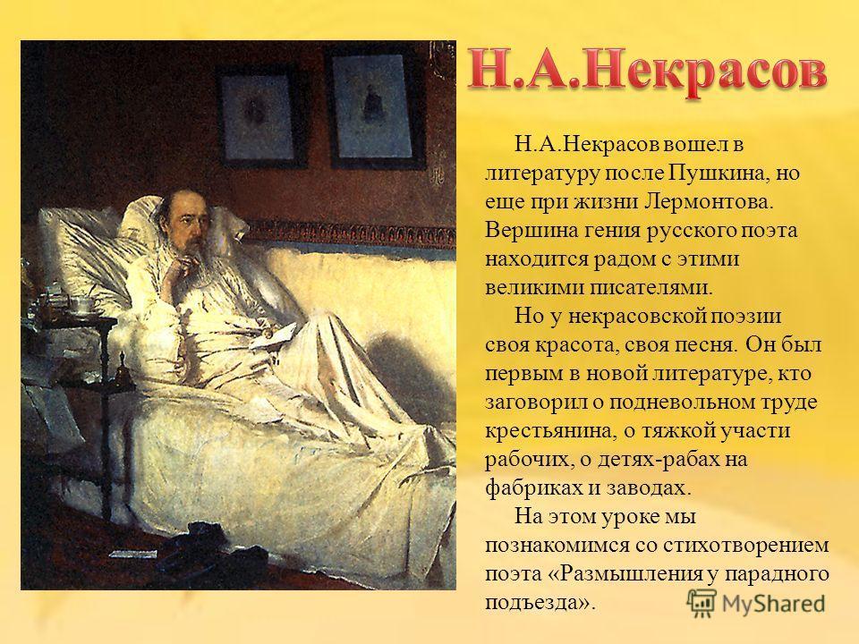 Н.А.Некрасов вошел в литературу после Пушкина, но еще при жизни Лермонтова. Вершина гения русского поэта находится радом с этими великими писателями. Но у некрасовской поэзии своя красота, своя песня. Он был первым в новой литературе, кто заговорил о