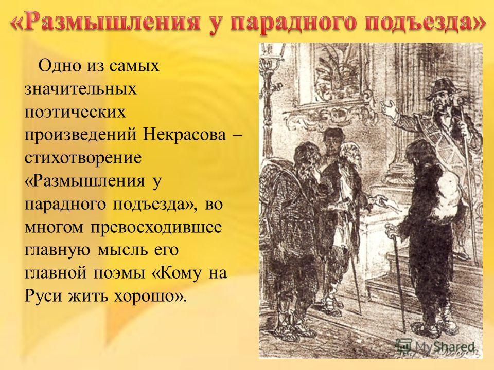 Одно из самых значительных поэтических произведений Некрасова – стихотворение «Размышления у парадного подъезда», во многом превосходившее главную мысль его главной поэмы «Кому на Руси жить хорошо».