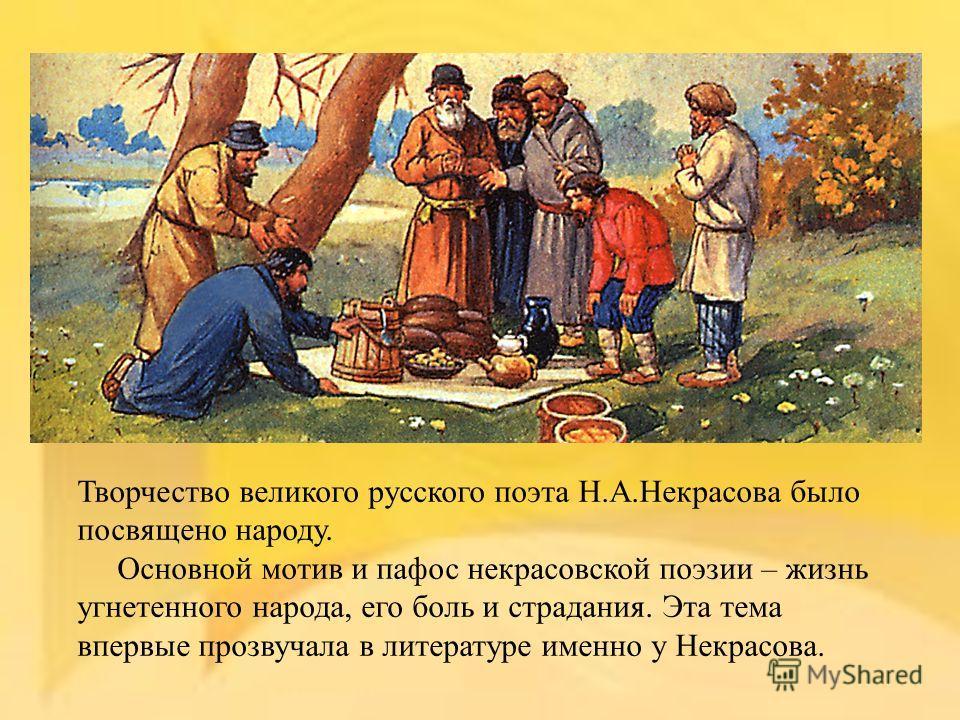 Творчество великого русского поэта Н.А.Некрасова было посвящено народу. Основной мотив и пафос некрасовской поэзии – жизнь угнетенного народа, его боль и страдания. Эта тема впервые прозвучала в литературе именно у Некрасова.