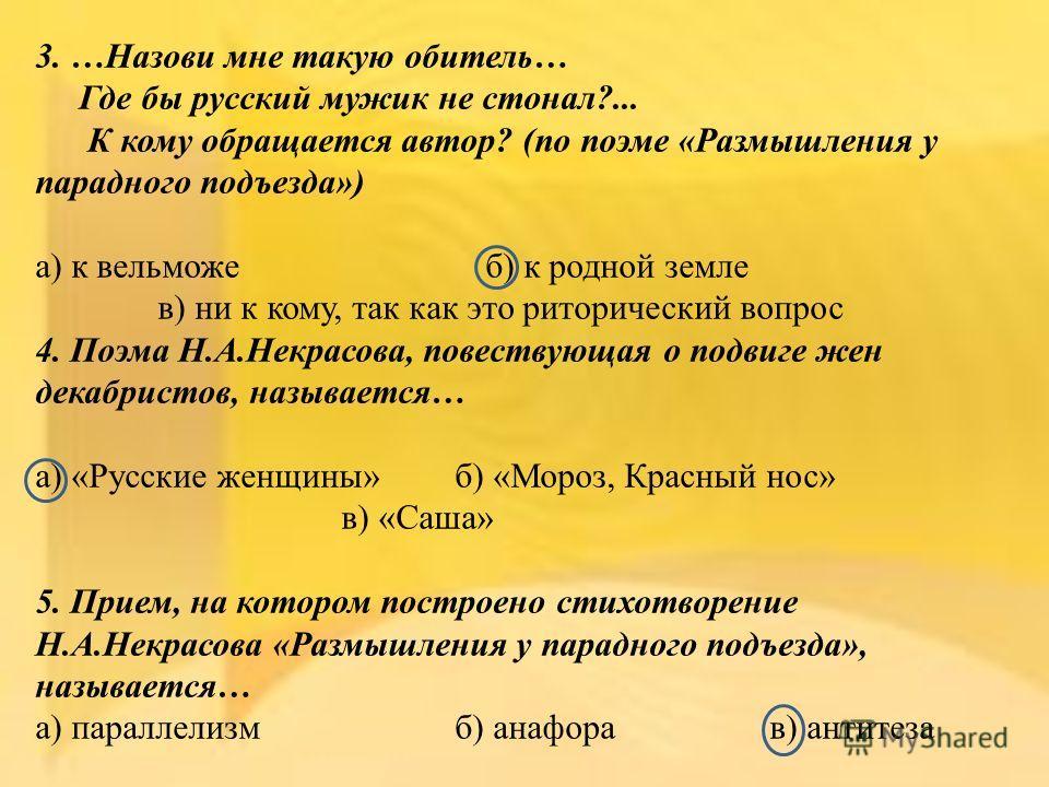 3. …Назови мне такую обитель… Где бы русский мужик не стонал?... К кому обращается автор? (по поэме «Размышления у парадного подъезда») а) к вельможе б) к родной земле в) ни к кому, так как это риторический вопрос 4. Поэма Н.А.Некрасова, повествующая