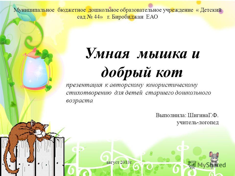 Муниципальное бюджетное дошкольное образовательное учреждение « Детский сад 44» г. Биробиджан ЕАО Умная мышка и добрый кот презентация к авторскому юмористическому стихотворению для детей старшего дошкольного возраста Выполнила: ШигинаГ.Ф. учитель-ло