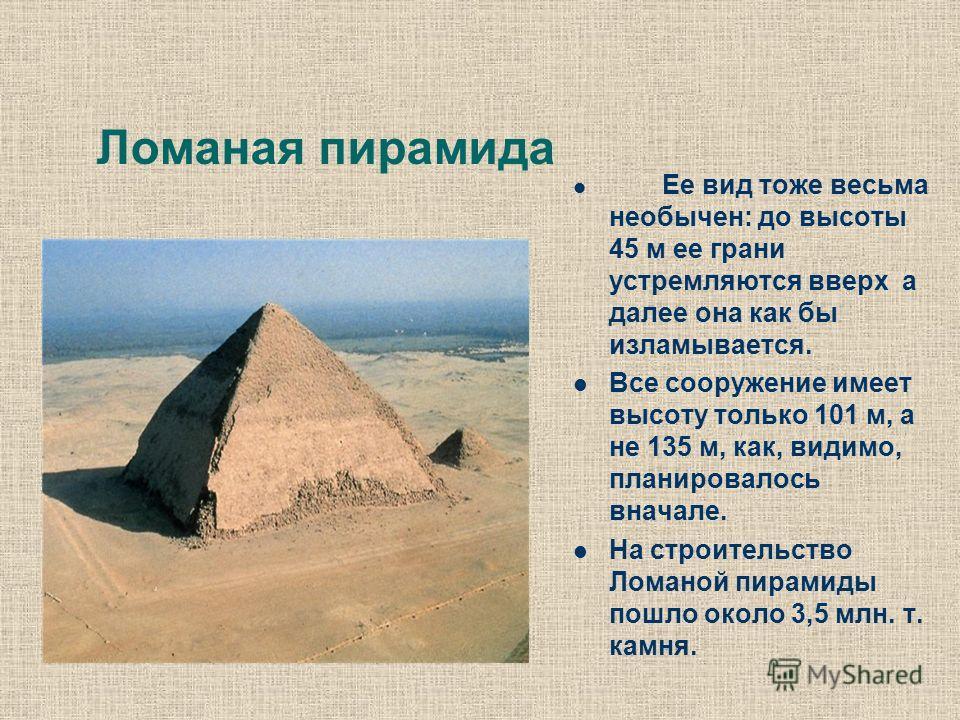Ломаная пирамида Ее вид тоже весьма необычен: до высоты 45 м ее грани устремляются вверх а далее она как бы изламывается. Все сооружение имеет высоту только 101 м, а не 135 м, как, видимо, планировалось вначале. На строительство Ломаной пирамиды пошл