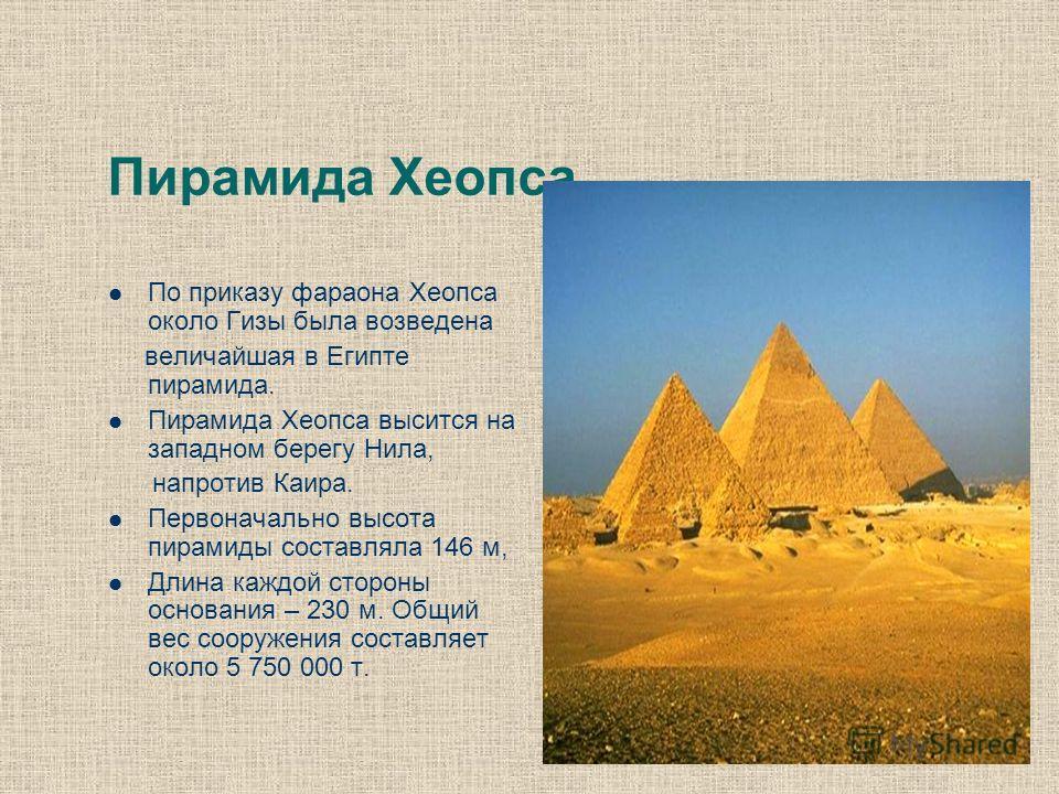 Пирамида Хеопса По приказу фараона Хеопса около Гизы была возведена величайшая в Египте пирамида. Пирамида Хеопса высится на западном берегу Нила, напротив Каира. Первоначально высота пирамиды составляла 146 м, Длина каждой стороны основания – 230 м.