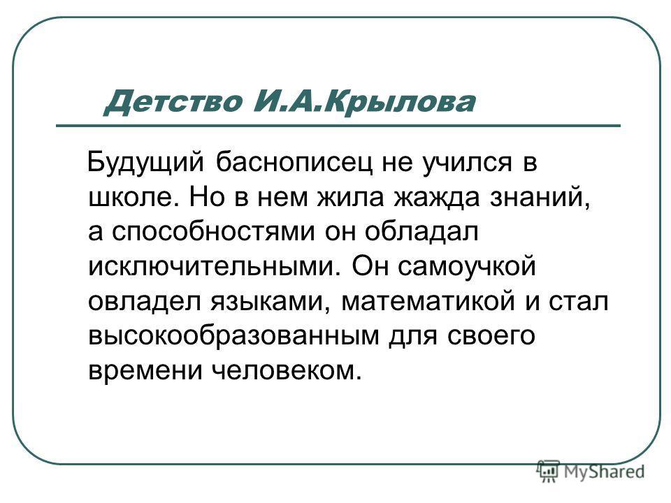 Детство И.А.Крылова Будущий баснописец не учился в школе. Но в нем жила жажда знаний, а способностями он обладал исключительными. Он самоучкой овладел языками, математикой и стал высокообразованным для своего времени человеком.
