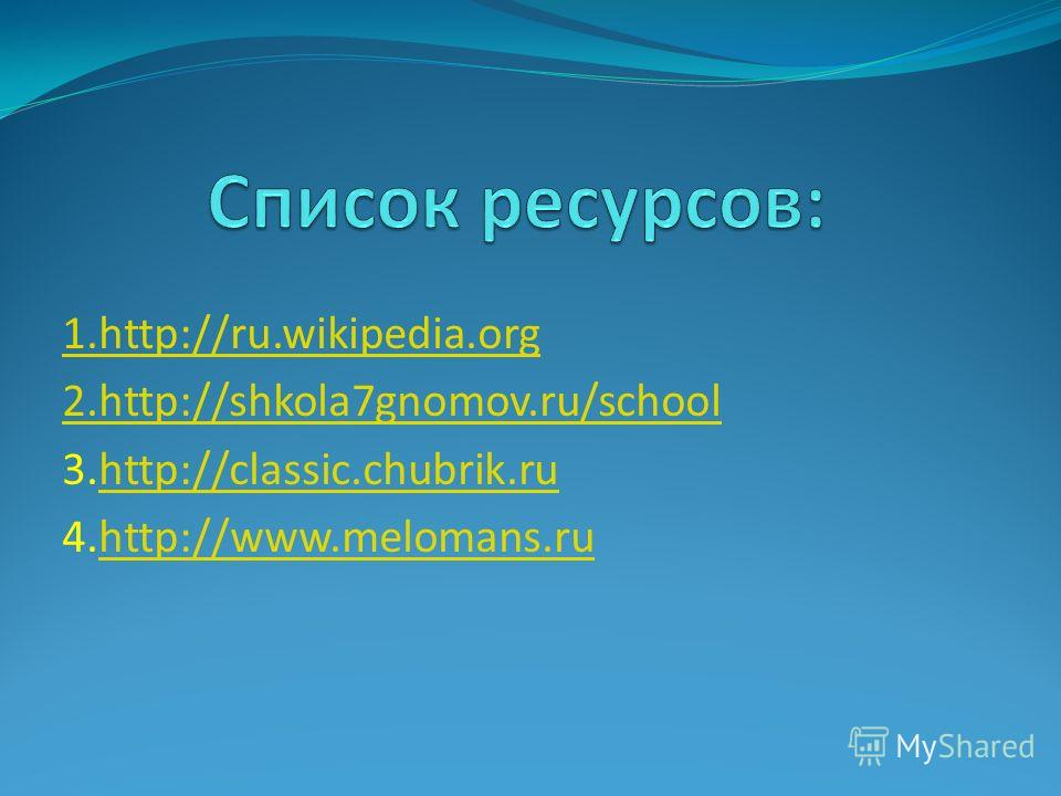 1.http://ru.wikipedia.org 2.http://shkola7gnomov.ru/school 3.http://classic.chubrik.ruhttp://classic.chubrik.ru 4.http://www.melomans.ruhttp://www.melomans.ru