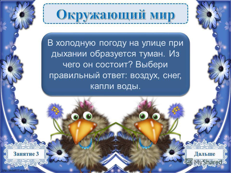 http://linda6035.ucoz.ru/ Капли воды – 1 б. В холодную погоду на улице при дыхании образуется туман. Из чего он состоит? Выбери правильный ответ: воздух, снег, капли воды.
