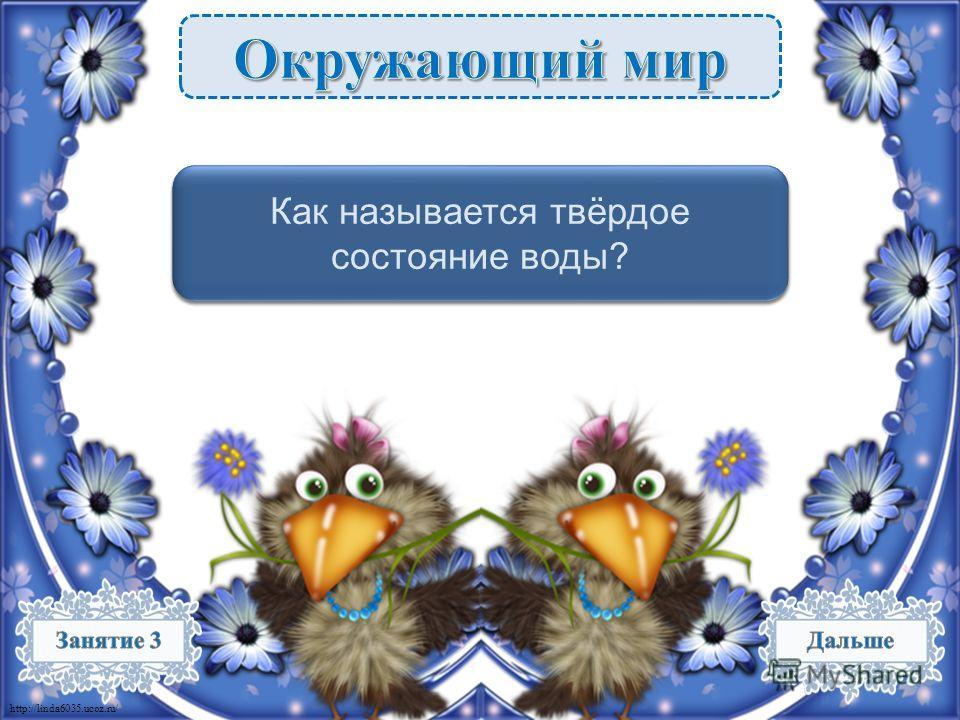 http://linda6035.ucoz.ru/ Лёд – 1 б. Как называется твёрдое состояние воды?