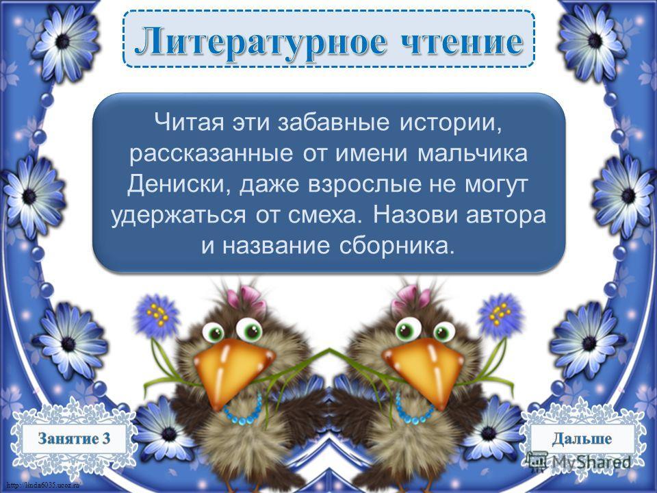 http://linda6035.ucoz.ru/ Виктор Драгунский «Денискины рассказы» – 3 б. Виктор Драгунский «Денискины рассказы» – 3 б. Читая эти забавные истории, рассказанные от имени мальчика Дениски, даже взрослые не могут удержаться от смеха. Назови автора и назв