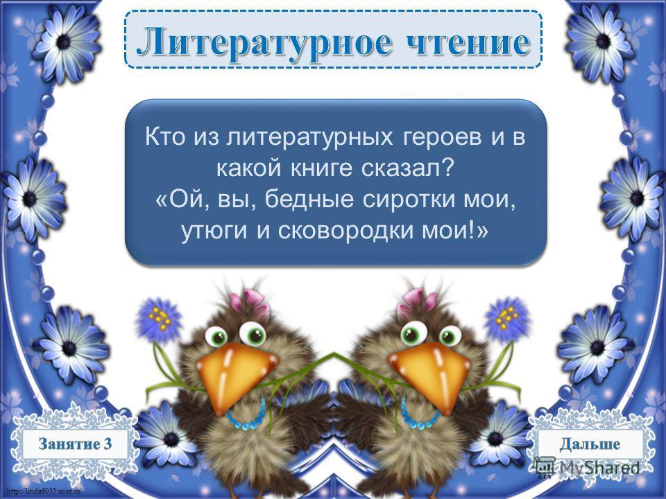 http://linda6035.ucoz.ru/ Федора. «Федорино горе» К. Чуковского – 2 б. Федора. «Федорино горе» К. Чуковского – 2 б. Кто из литературных героев и в какой книге сказал? «Ой, вы, бедные сиротки мои, утюги и сковородки мои!» Кто из литературных героев и