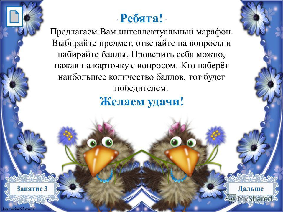 http://linda6035.ucoz.ru/ Ребята! Предлагаем Вам интеллектуальный марафон. Выбирайте предмет, отвечайте на вопросы и набирайте баллы. Проверить себя можно, нажав на карточку с вопросом. Кто наберёт наибольшее количество баллов, тот будет победителем.