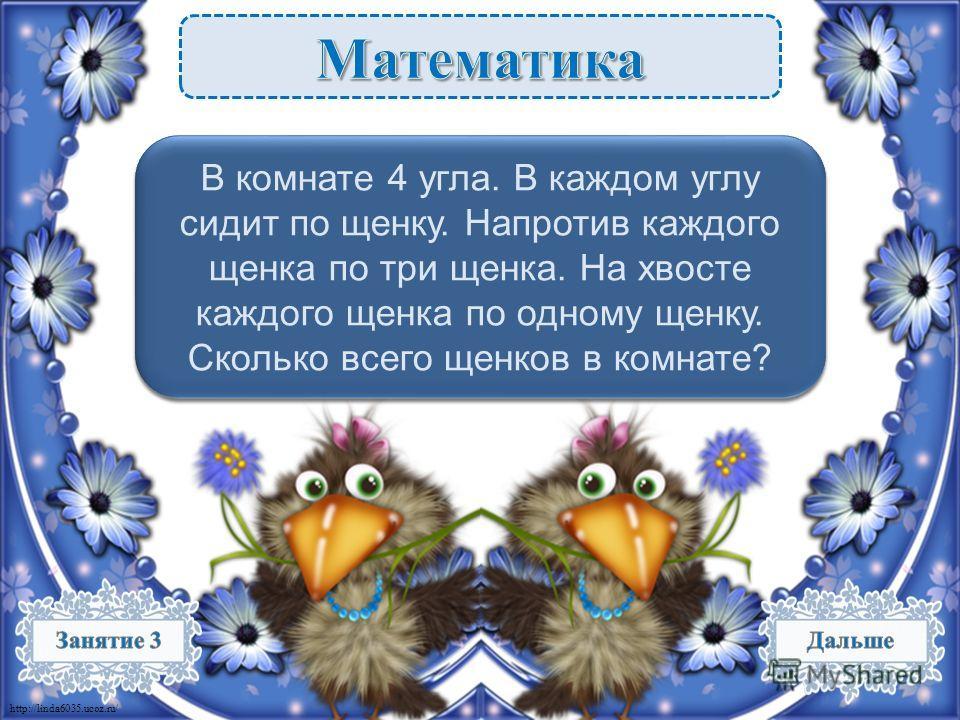 http://linda6035.ucoz.ru/ 4 щенка – 1 б. В комнате 4 угла. В каждом углу сидит по щенку. Напротив каждого щенка по три щенка. На хвосте каждого щенка по одному щенку. Сколько всего щенков в комнате?
