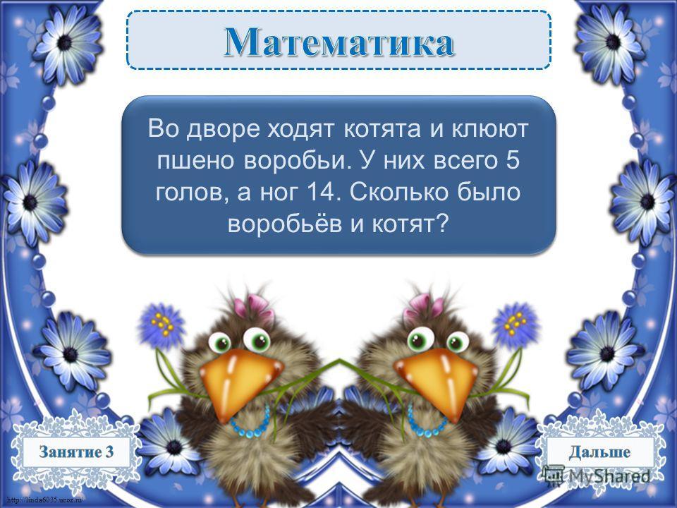 http://linda6035.ucoz.ru/ 2 котёнка – 8 ног, 3 воробья – 6 ног. 8 + 6 = 14 ног, 2 + 3 = 5 голов. – 2 б. Во дворе ходят котята и клюют пшено воробьи. У них всего 5 голов, а ног 14. Сколько было воробьёв и котят?