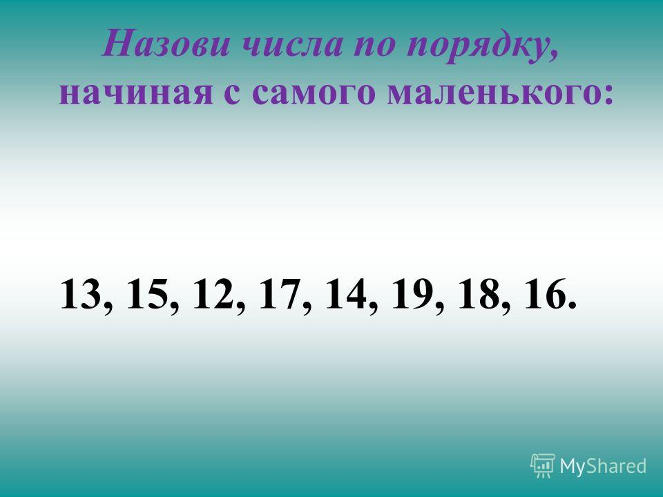 Назови числа по порядку, начиная с самого маленького: 13, 15, 12, 17, 14, 19, 18, 16.