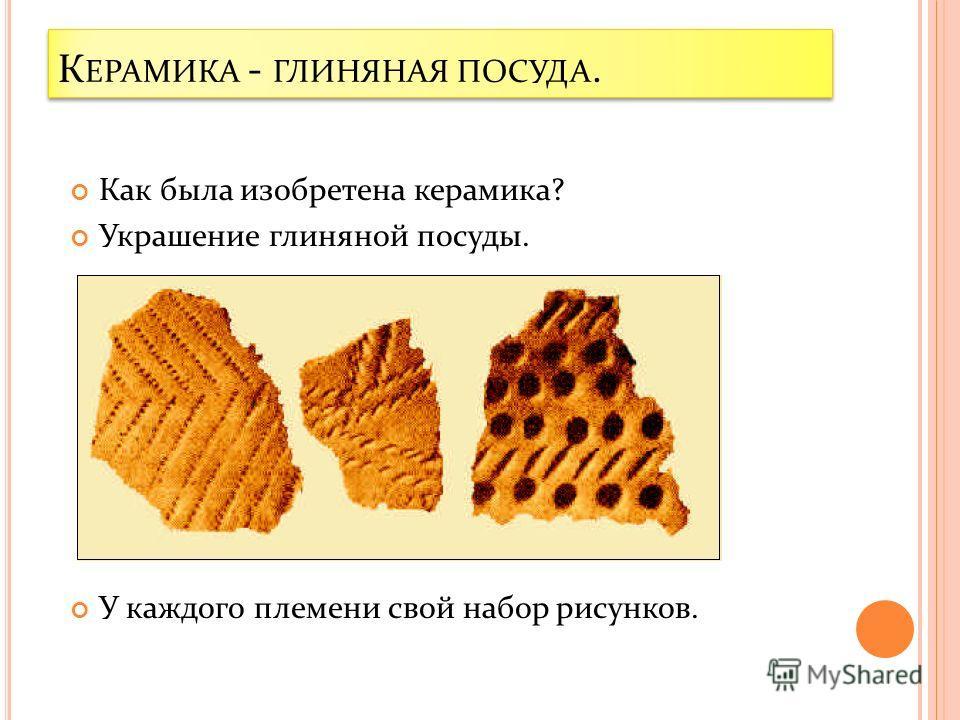К ЕРАМИКА - ГЛИНЯНАЯ ПОСУДА. Как была изобретена керамика? Украшение глиняной посуды. У каждого племени свой набор рисунков.