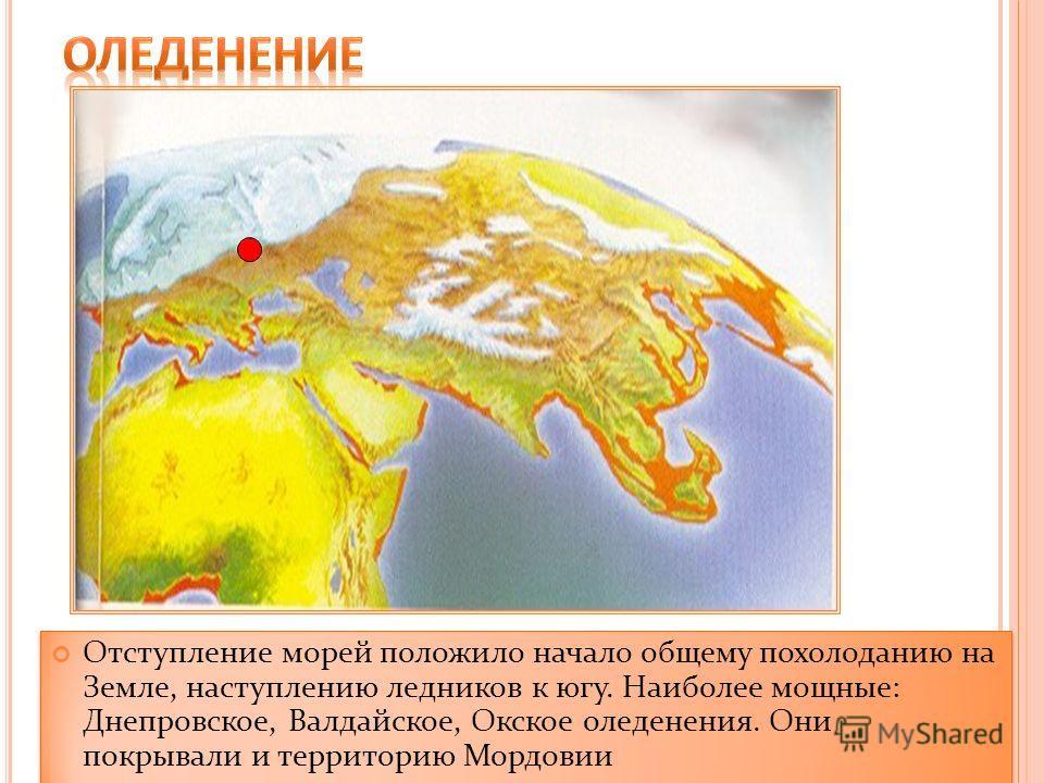 Отступление морей положило начало общему похолоданию на Земле, наступлению ледников к югу. Наиболее мощные: Днепровское, Валдайское, Окское оледенения. Они покрывали и территорию Мордовии
