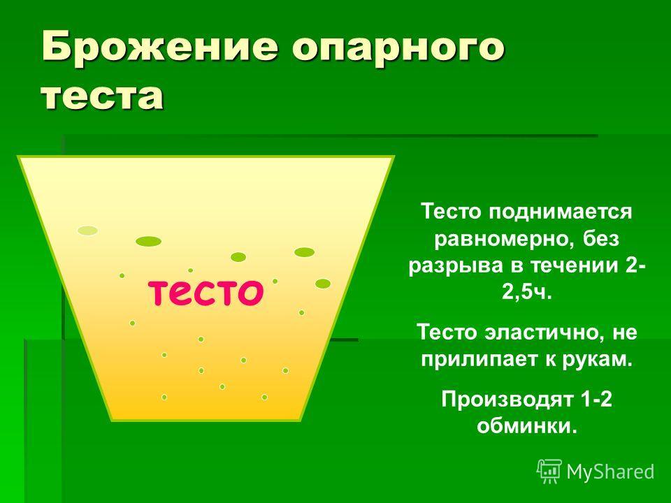 Брожение опарного теста тесто Тесто поднимается равномерно, без разрыва в течении 2- 2,5 ч. Тесто эластично, не прилипает к рукам. Производят 1-2 обминки.