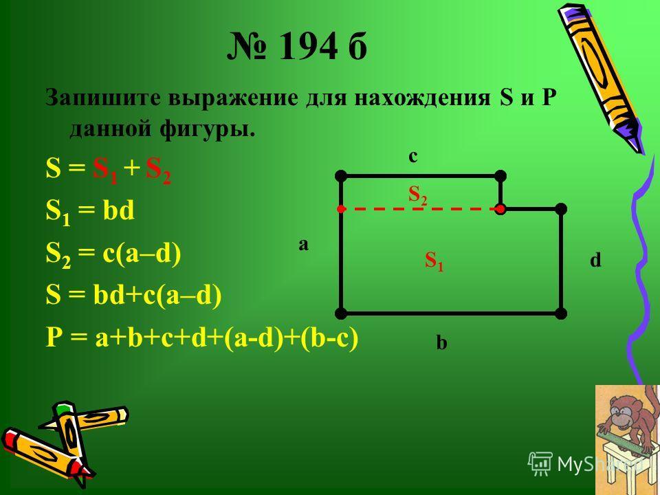 194 б Запишите выражение для нахождения S и Р данной фигуры. S = S 1 + S 2 S 1 = bd S 2 = c(а–d) S = bd+c(а–d) P = a+b+c+d+(a-d)+(b-c) с а d b S 1 S 2