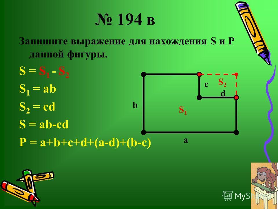 194 в Запишите выражение для нахождения S и Р данной фигуры. S = S 1 - S 2 S 1 = аb S 2 = cd S = аb-cd P = a+b+c+d+(a-d)+(b-c) с а d b S1S1 S2S2