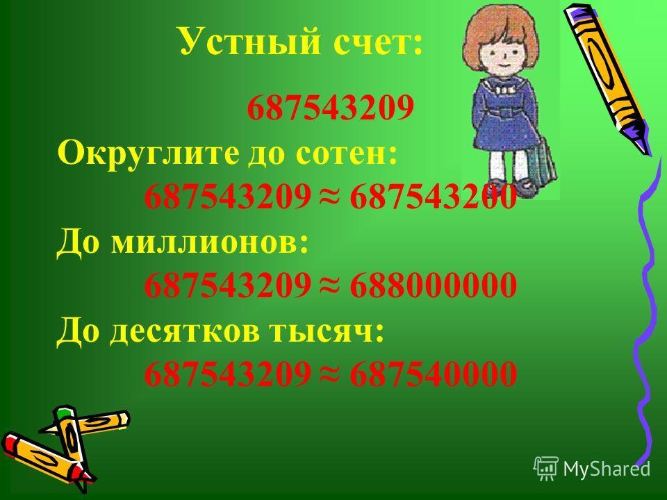 Устный счет: 687543209 Округлите до сотен: 687543209 687543200 До миллионов: 687543209 688000000 До десятков тысяч: 687543209 687540000