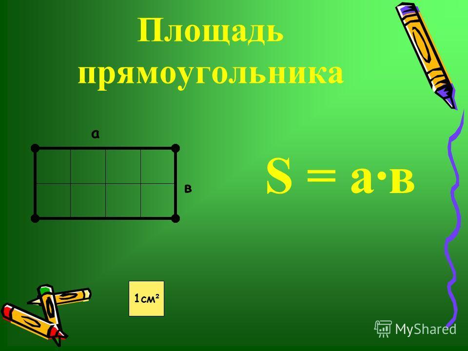 Площадь прямоугольника а в S = ав 1 см ²