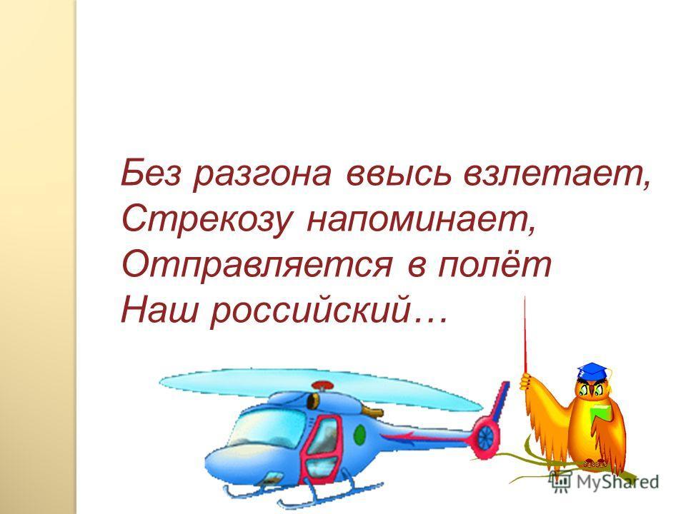 Без разгона ввысь взлетает, Стрекозу напоминает, Отправляется в полёт Наш российский…