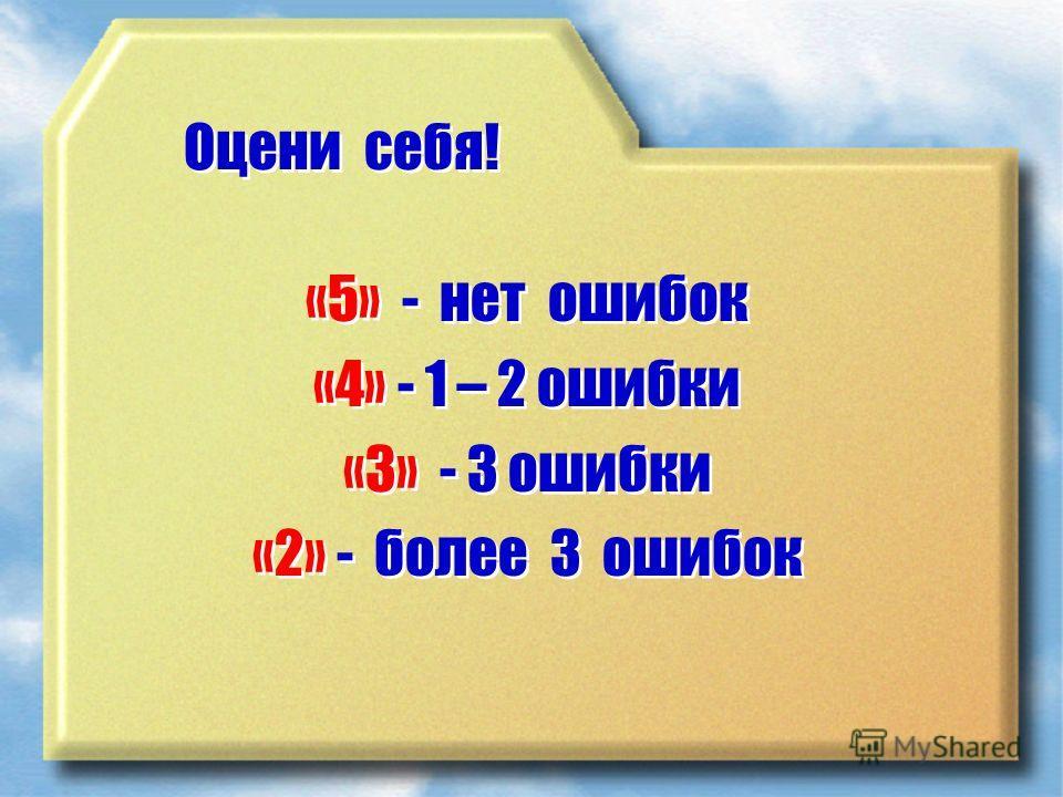 Оцени себя! «5» - нет ошибок «4» - 1 – 2 ошибки «3» - 3 ошибки «2» - более 3 ошибок «5» - нет ошибок «4» - 1 – 2 ошибки «3» - 3 ошибки «2» - более 3 ошибок