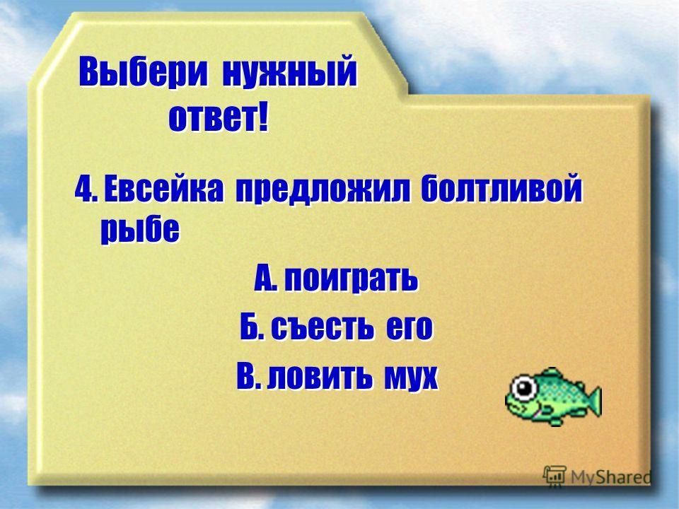 Выбери нужный ответ! 4. Евсейка предложил болтливой рыбе А. поиграть Б. съесть его В. ловить мух 4. Евсейка предложил болтливой рыбе А. поиграть Б. съесть его В. ловить мух