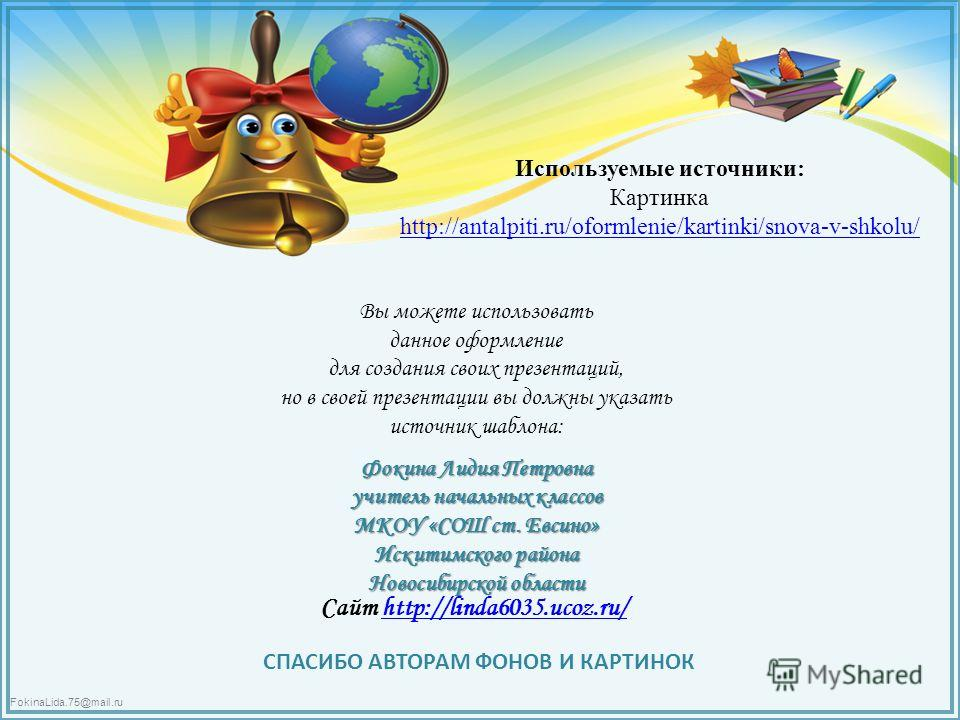 FokinaLida.75@mail.ru Используемые источники: Картинка http://antalpiti.ru/oformlenie/kartinki/snova-v-shkolu/ Вы можете использовать данное оформление для создания своих презентаций, но в своей презентации вы должны указать источник шаблона: Фокина