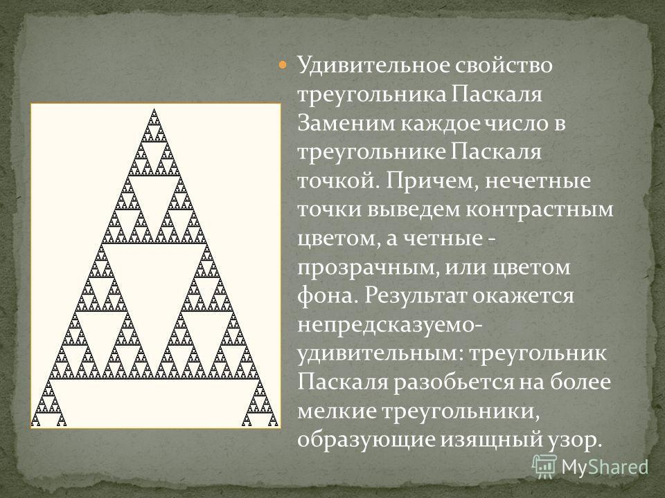 Удивительное свойство треугольника Паскаля Заменим каждое число в треугольнике Паскаля точкой. Причем, нечетные точки выведем контрастным цветом, а четные - прозрачным, или цветом фона. Результат окажется непредсказуемо- удивительным: треугольник Пас