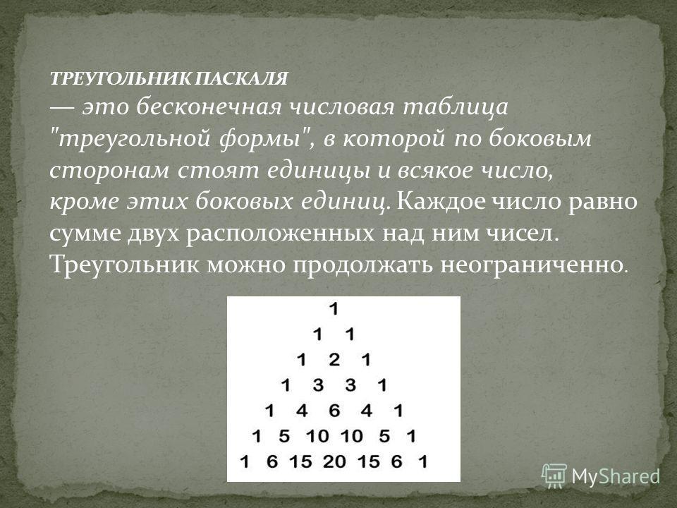 ТРЕУГОЛЬНИК ПАСКАЛЯ это бесконечная числовая таблица