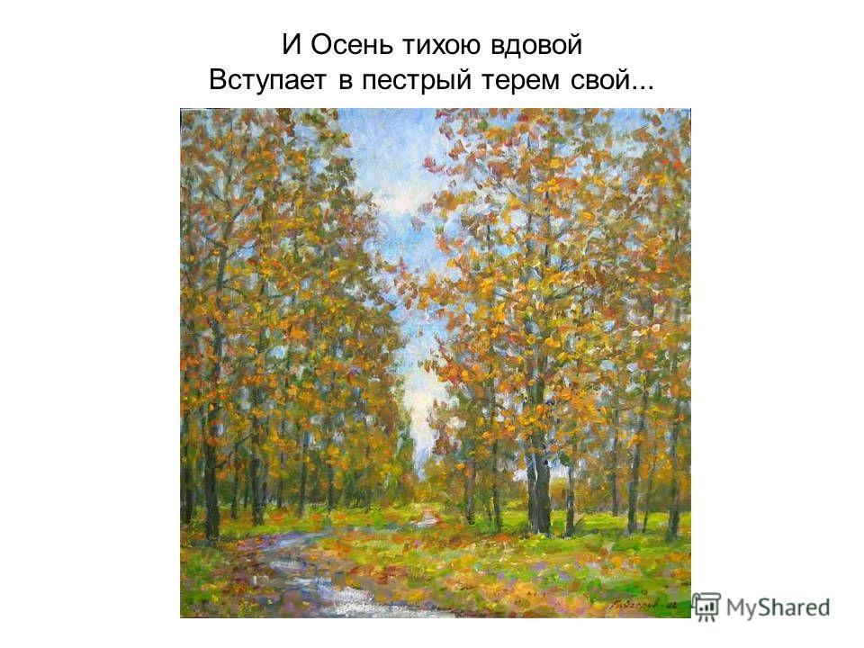 И Осень тихою вдовой Вступает в пестрый терем свой...