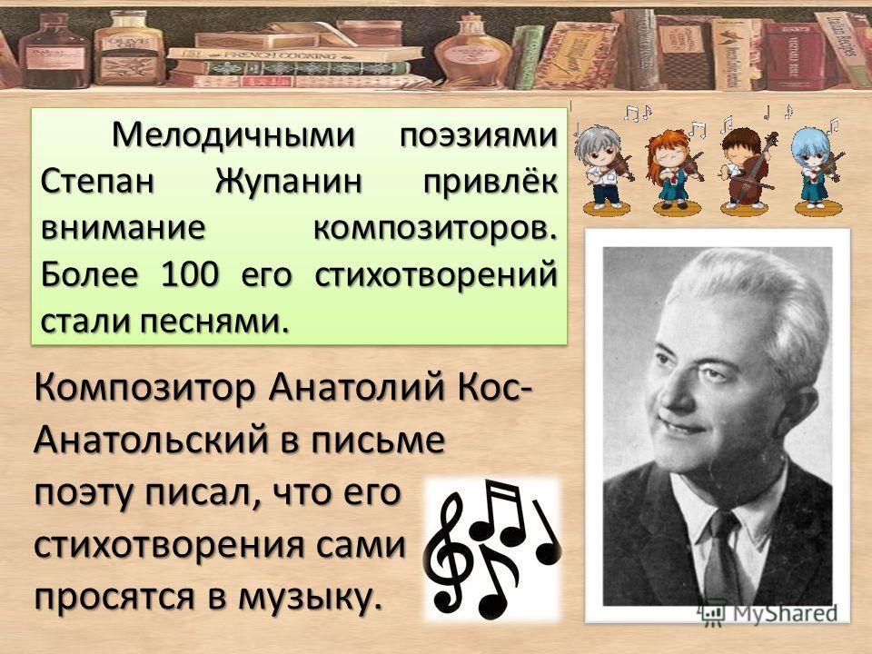 Мелодичными поэзиями Степан Жупанин привлёк внимание композиторов. Более 100 его стихотворений стали песнями. Мелодичными поэзиями Степан Жупанин привлёк внимание композиторов. Более 100 его стихотворений стали песнями. Композитор Анатолий Кос- Анато