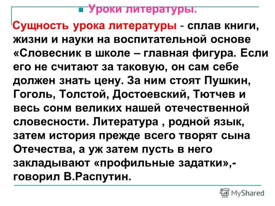 Уроки литературы. Сущность урока литературы - сплав книги, жизни и науки на воспитательной основе «Словесник в школе – главная фигура. Если его не считают за таковую, он сам себе должен знать цену. За ним стоят Пушкин, Гоголь, Толстой, Достоевский, Т