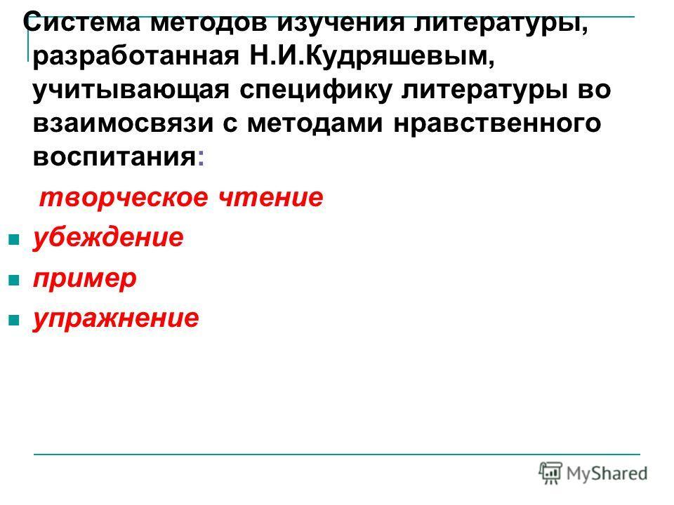 Система методов изучения литературы, разработанная Н.И.Кудряшевым, учитывающая специфику литературы во взаимосвязи с методами нравственного воспитания: творческое чтение убеждение пример упражнение