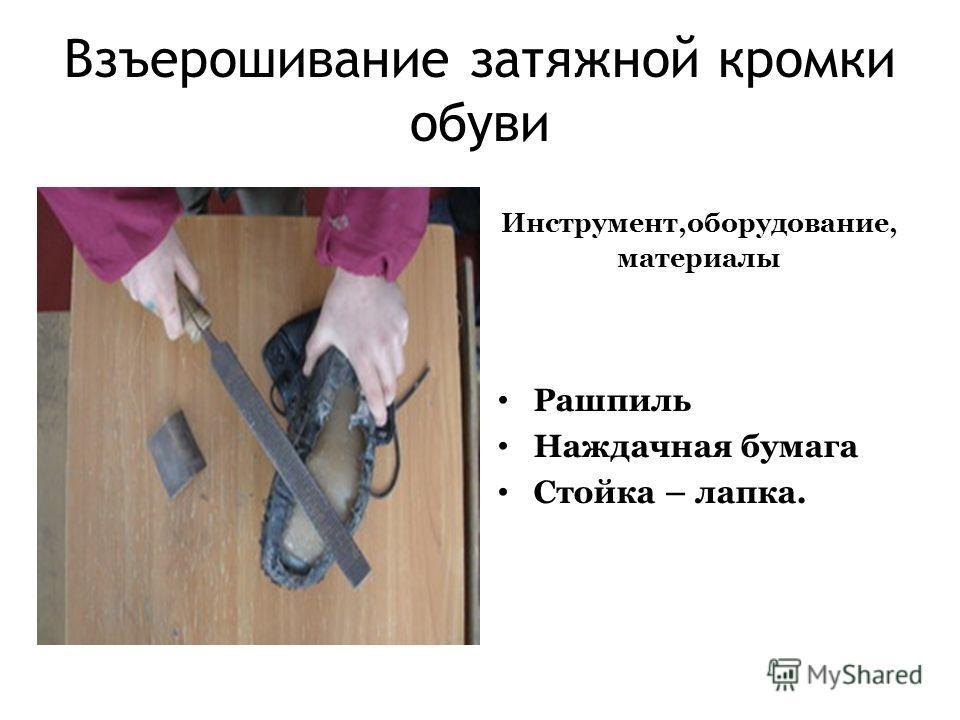 Взъерошивание затяжной кромки обуви Инструмент,оборудование, материалы Рашпиль Наждачная бумага Стойка – лапка.