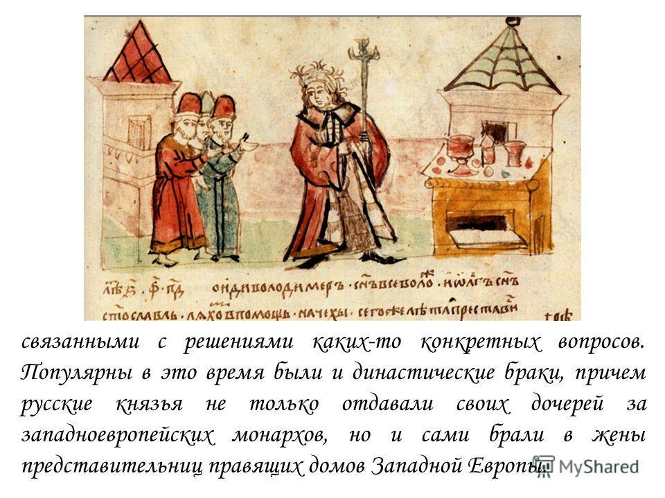 связанными с решениями каких-то конкретных вопросов. Популярны в это время были и династические браки, причем русские князья не только отдавали своих дочерей за западноевропейских монархов, но и сами брали в жены представительниц правящих домов Запад