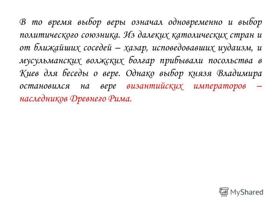 В то время выбор веры означал одновременно и выбор политического союзника. Из далеких католических стран и от ближайших соседей – хазар, исповедовавших иудаизм, и мусульманских волжских болгар прибывали посольства в Киев для беседы о вере. Однако выб
