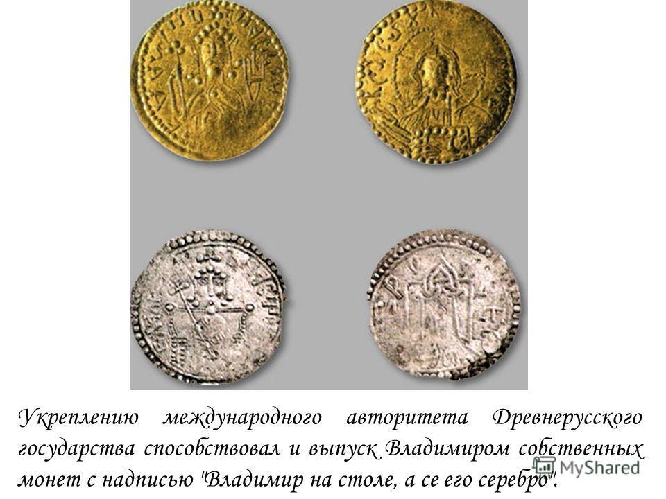 Укреплению международного авторитета Древнерусского государства способствовал и выпуск Владимиром собственных монет с надписью Владимир на столе, а се его серебро.
