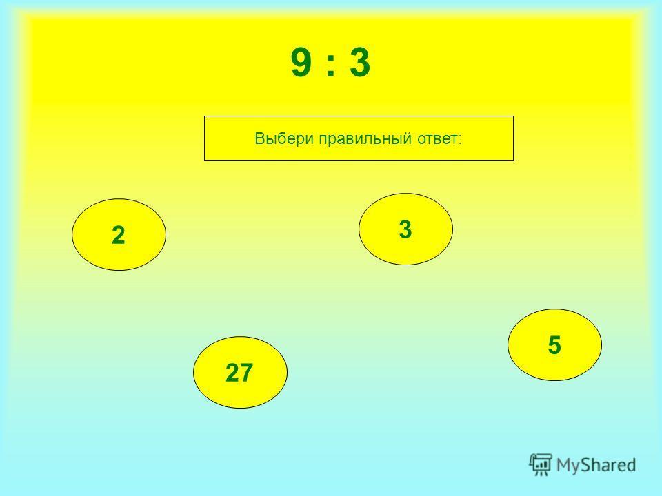 9 : 3 2 27 3 5 Выбери правильный ответ:
