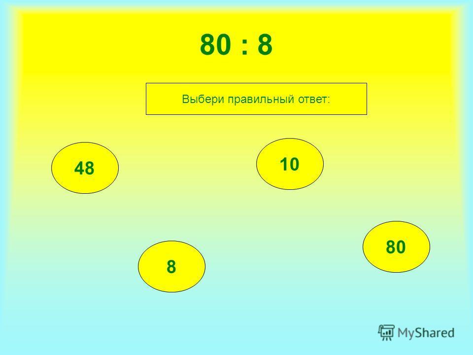 80 : 8 48 8 10 80 Выбери правильный ответ: