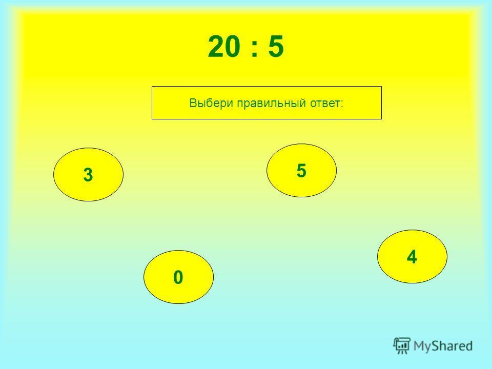 20 : 5 3 0 5 4 Выбери правильный ответ: